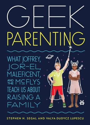 Geek Parenting: What Joffrey, Jor-El, Maleficent, and the McFlys Teach Us about Raising a Family Cover Image