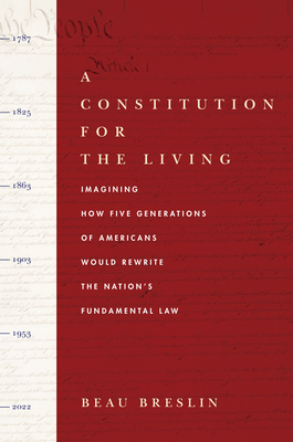 A Constitution for the Living: Imagining How Five Generations of Americans Would Rewrite the Nation's Fundamental Law Cover Image