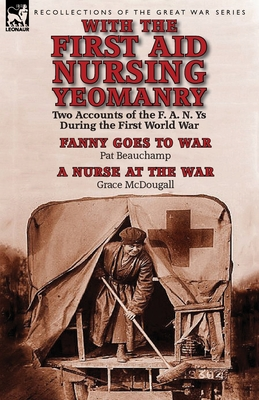 With the First Aid Nursing Yeomanry: Two Accounts of the F. A. N. Ys During the First World War-Fanny Goes to War by Pat Beauchamp & a Nurse at the Wa Cover Image