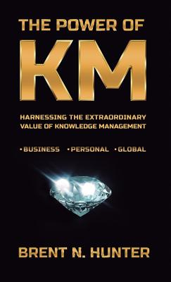 The Power of Km: Harnessing the Extraordinary Value of Knowledge Management Cover Image
