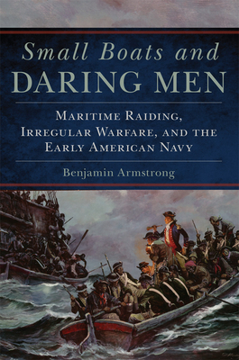 Small Boats and Daring Men, 66: Maritime Raiding, Irregular Warfare, and the Early American Navy (Campaigns and Commanders #66) Cover Image