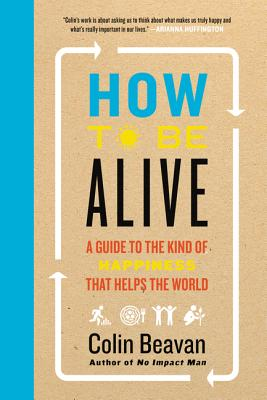 How to Be Alive: A Guide to the Kind of Happiness That Helps the World Cover Image