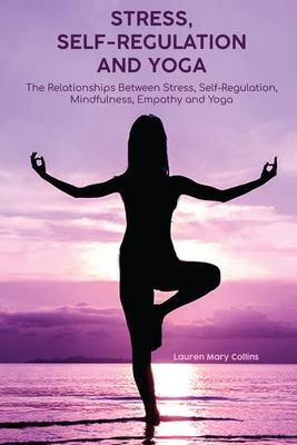 Stress, Self-Regulation and Yoga: The Relationships Between Psychosocial Stress, Self-Regulation, Mindfulness, Empathy and Yoga Cover Image