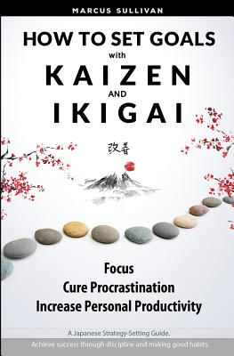 How to Set Goals with Kaizen & Ikigai: A Japanese strategy-setting guide. Focus, Cure Procrastination, & Increase Personal Productivity. Cover Image