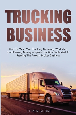 Trucking Business: How to Make your Trucking Company Work and Start Earning Money + Special Section Dedicated to Starting the Freight Bro Cover Image