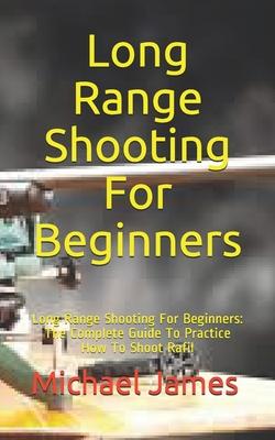 Long Range Shooting For Beginners: Long Range Shooting For Beginners: The Complete Guide To Practice How To Shoot Rafil Cover Image