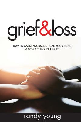 Grief and Loss: How to Calm Yourself, Heal Your Heart & Work Through Grief Cover Image