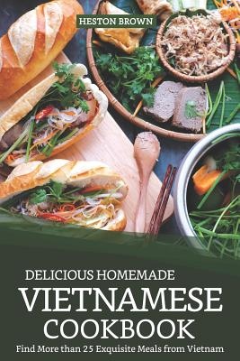 Delicious Homemade Vietnamese Cookbook: Find More Than 25 Exquisite Meals from Vietnam Cover Image
