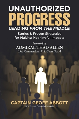 Unauthorized Progress-Leading from the Middle: Stories & Proven Strategies for Making Meaningful Impacts Cover Image