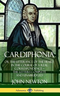 Cardiphonia: or the Utterance of the Heart: In the Course of a Real Correspondence ? the Letters Complete and Unabridged (Hardcover Cover Image