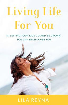 Living Life for You: In Letting Your Kids Go and Be Grown, You Can Rediscover You Cover Image
