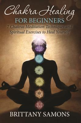 Chakra Healing For Beginners: 7 Chakras Meditation Techniques and Spiritual Exercises to Heal Yourself Cover Image