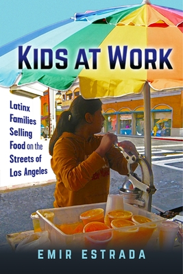 Kids at Work: Latinx Families Selling Food on the Streets of Los Angeles (Latina/O Sociology #7) Cover Image