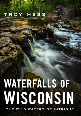 Waterfalls of Wisconsin: The Wild Waters of Intrigue (America Through Time) Cover Image