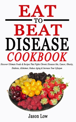 Eat to Beat Disease Cookbook: Discover Ultimate Foods & Recipes That Fights Chronic Diseases like, Cancer, Obesity, Diabetes, Alzheimer, Reduce Agin Cover Image
