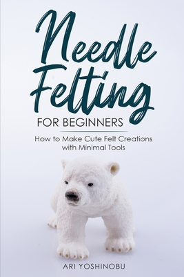 Needle Felting for Beginners: How to Make Cute Felt Creations with Minimal Tools Cover Image