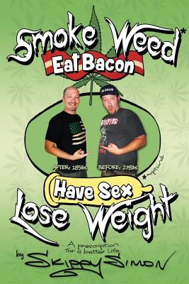Smoke Weed*, Eat Bacon, Have Sex, Lose Weight!: A Prescription for a Better Life Cover Image