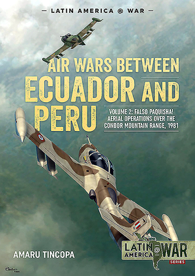 Air Wars Between Ecuador and Peru, Volume 2: Falso Paquisha! Aerial Operations Over the Condor Mountain Range, 1981 (Latin America@War) Cover Image