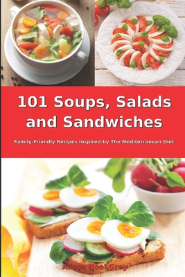 101 Soups, Salads and Sandwiches: Family-Friendly Recipes Inspired by The Mediterranean Diet: Superfood Cookbook for Busy People on a Budget Cover Image
