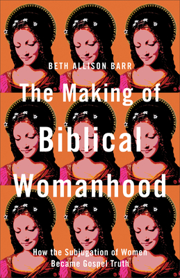 The Making of Biblical Womanhood: How the Subjugation of Women Became Gospel Truth Cover Image
