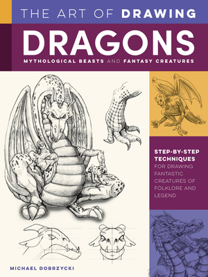 The Art of Drawing Dragons, Mythological Beasts, and Fantasy Creatures: Step-by-step techniques for drawing fantastic creatures of folklore and legend (Collector's Series) Cover Image