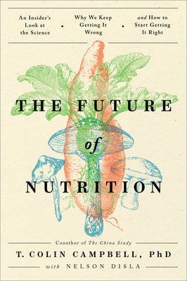 The Future of Nutrition: An Insider's Look at the Science, Why We Keep Getting It Wrong, and How to Start Getting It Right Cover Image