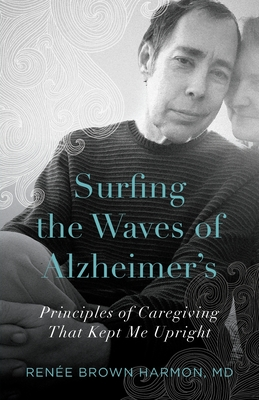 Surfing the Waves of Alzheimer's: Principles of Caregiving That Kept Me Upright Cover Image