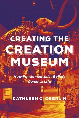 Creating the Creation Museum: How Fundamentalist Beliefs Come to Life Cover Image