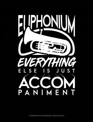 Euphonium, Everything Else Is Just Accompaniment: Composition Notebook: Wide Ruled Cover Image