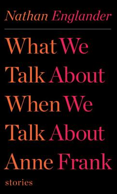 What We Talk About When We Talk About Anne Frank: Stories (Hardcover) by Nathan Englander