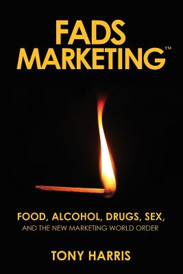 Fads Marketing: Food, Alcohol, Drugs, Sex, and the New Marketing World Order Cover Image