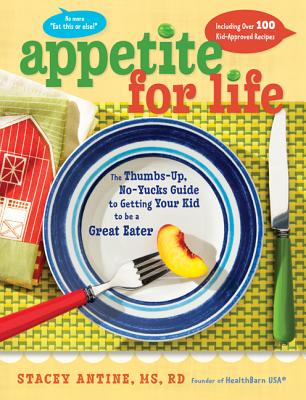 Appetite for Life: The Thumbs-Up, No-Yucks Guide to Getting Your Kid to Be a Great Eater--Including Over 100 Kid-Approved Recipes Cover Image