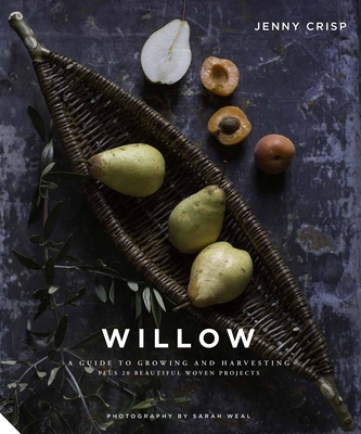 Willow: A Guide to Growing and Harvesting - Plus 20 Beautiful Woven Projects Cover Image