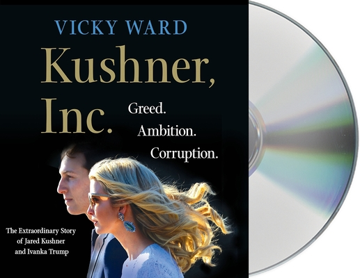 Kushner, Inc.: Greed. Ambition. Corruption. The Extraordinary Story of Jared Kushner and Ivanka Trump Cover Image