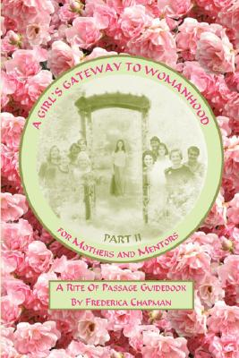 A Girl's Gateway to Womanhood: A Rite of Passage Guidebook - Part II for Mothers and Mentors Cover Image