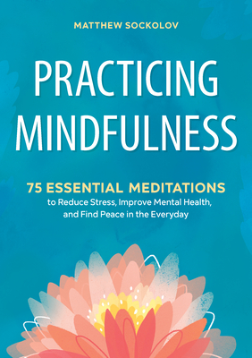 Practicing Mindfulness: 75 Essential Meditations to Reduce Stress, Improve Mental Health, and Find Peace in the Everyday Cover Image