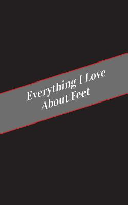 Everything I Love About Feet: A Safe Place For Your Kinky Thoughts Cover Image