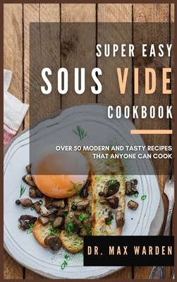 Super Easy Sous Vide Cookbook: Over 50 Modern And Tasty Recipes That Anyone Can Cook Cover Image