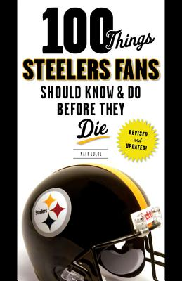 100 Things Steelers Fans Should Know & Do Before They Die (100 Things...Fans Should Know) Cover Image