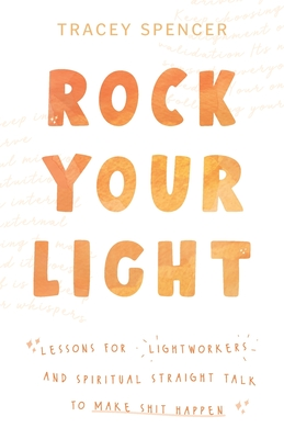 Rock Your Light: Lessons for Lightworkers and Spiritual Straight Talk to Make Shit Happen Cover Image