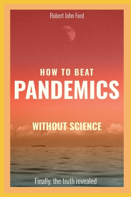 How to beat pandemics WITHOUT science: Finally, the truth revealed! Cover Image