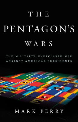 The Pentagon's Wars: The Military's Undeclared War Against America's Presidents Cover Image