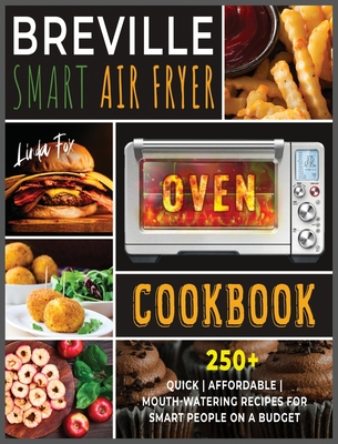 Breville Smart Air Fryer Oven Cookbook: 250+ Quick Affordable Mouth-watering Recipes for Smart People on a Budget Cover Image