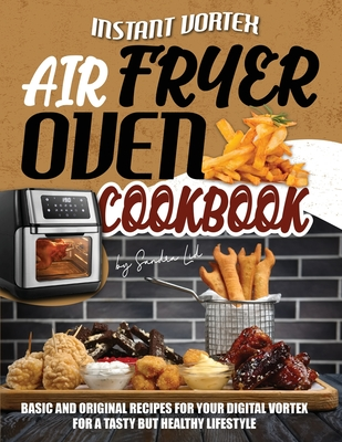 Instant Vortex Air Fryer Oven Cookbook: Basic and Original Recipes for Your Digital Vortex for a Tasty but Healthy Lifestyle Cover Image