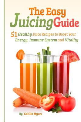 The Easy Juicing Guide: 51 Healthy Juice Recipes to Boost Your Energy, Immune System and Vitality Cover Image