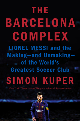 The Barcelona Complex: Lionel Messi and the Making--and Unmaking--of the World's Greatest Soccer Club Cover Image