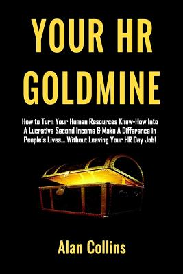 Your HR Goldmine: How to Turn Your Human Resources Know-How Into a Lucrative Second Income & Make A Difference in People's Lives...Witho Cover Image