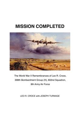 Mission Completed: The World War II Remembrances of Leo R. Croce, 398th Bombardment Group (H), 602nd Squadron, 8th Army Air Force: The Tr cover