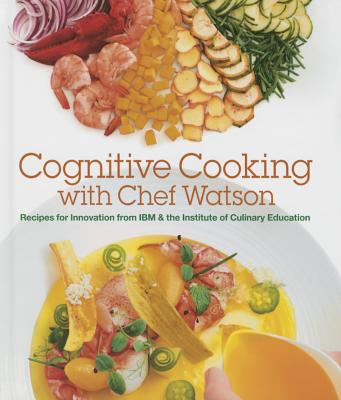 Cognitive Cooking with Chef Watson: Recipes for Innovation from IBM & the Institute of Culinary Education Cover Image