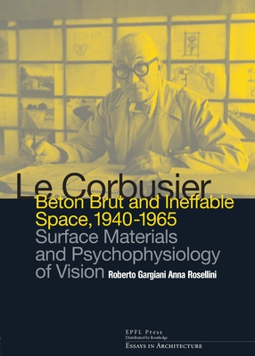 Le Corbusier: Beton Brut and Ineffable Space (1940 - 1965): Surface Materials and Psychophysiology of Vision (Essays in Architecture) Cover Image